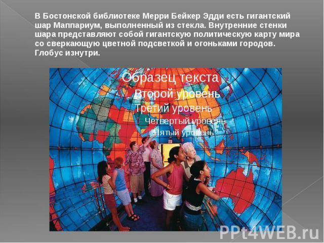 В Бостонской библиотеке Мерри Бейкер Эдди есть гигантский шар Маппариум, выполненный из стекла. Внутренние стенки шара представляют собой гигантскую политическую карту мира со сверкающую цветной подсветкой и огоньками городов. Глобус изнутри.