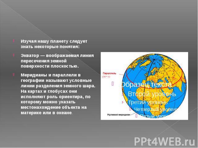 Изучая нашу планету следует знать некоторые понятия: Экватор — воображаемая линия пересечения земной поверхности плоскостью. Меридианы и параллели в географии называют условные линии разделения земного шара. На картах и глобусах они исполняют роль о…