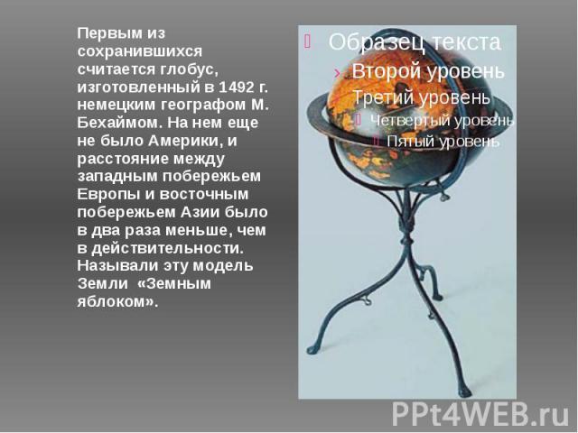 Первым из сохранившихся считается глобус, изготовленный в 1492 г. немецким географом М. Бехаймом. На нем еще не было Америки, и расстояние между западным побережьем Европы и восточным побережьем Азии было в два раза меньше, чем в действительности. Н…