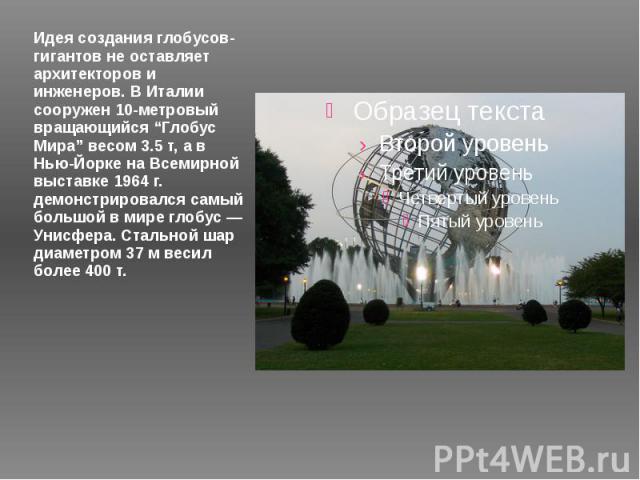 """Идея создания глобусов-гигантов не оставляет архитекторов и инженеров. В Италии сооружен 10-метровый вращающийся """"Глобус Мира"""" весом 3.5 т, а в Нью-Йорке на Всемирной выставке 1964 г. демонстрировался самый большой в мире глобус — Унисфера. Стальной…"""