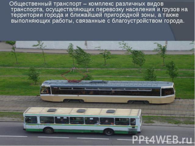 Общественный транспорт – комплекс различных видов транспорта, осуществляющих перевозку населения и грузов на территории города и ближайшей пригородной зоны, а также выполняющих работы, связанные с благоустройством города. Общественный транспорт – ко…