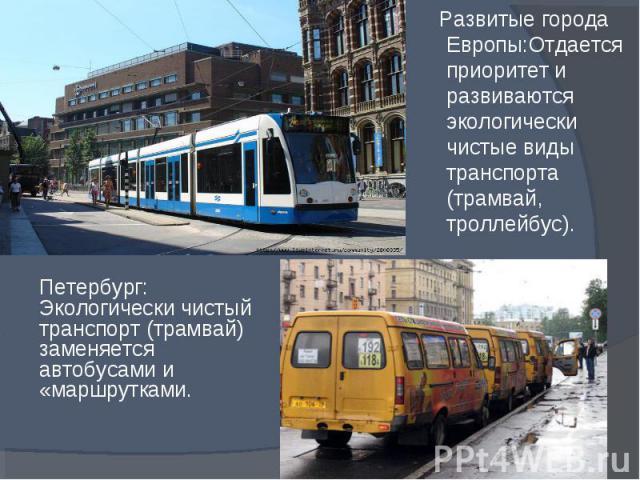 Развитые города Европы:Отдается приоритет и развиваются экологически чистые виды транспорта (трамвай, троллейбус). Развитые города Европы:Отдается приоритет и развиваются экологически чистые виды транспорта (трамвай, троллейбус).