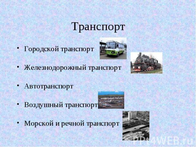 Транспорт Городской транспорт Железнодорожный транспорт Автотранспорт Воздушный транспорт Морской и речной транспорт