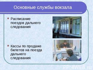 Основные службы вокзала Расписание поездов дальнего следования Кассы по продаже