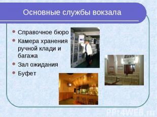 Основные службы вокзала Справочное бюро Камера хранения ручной клади и багажа За