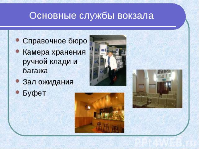 Основные службы вокзала Справочное бюро Камера хранения ручной клади и багажа Зал ожидания Буфет