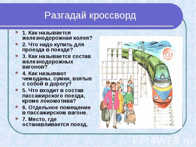 Разгадай кроссворд 1. Как называется железнодорожная колея? 2. Что надо купить для проезда в поезде? 3. Как называется состав железнодорожных вагонов? 4. Как называют чемоданы, сумки, взятые с собой в дорогу? 5. Что входит в состав пассажирского пое…