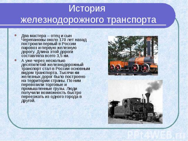 История железнодорожного транспорта Два мастера – отец и сын Черепановы около 170 лет назад построили первый в России паровоз и первую железную дорогу. Длина этой дороги составляла всего 3,5 км. А уже через несколько десятилетий железнодорожный тран…