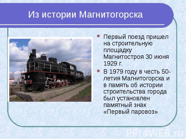 Из истории Магнитогорска Первый поезд пришел на строительную площадку Магнитостроя 30 июня 1929 г. В 1979 году в честь 50-летия Магнитогорска и в память об истории строительства города был установлен памятный знак «Первый паровоз»