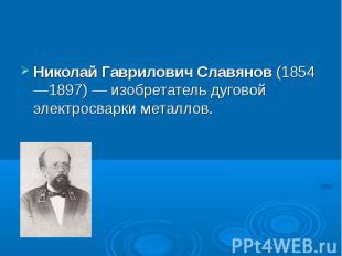 Николай Гаврилович Славянов (1854—1897)— изобретатель дуговой электросварк
