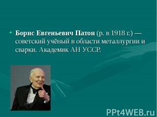 Борис Евгеньевич Патон (р. в 1918г.)— советский учёный в области мет