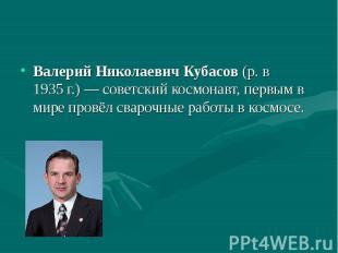 Валерий Николаевич Кубасов (р. в 1935г.)— советский космонавт, первы
