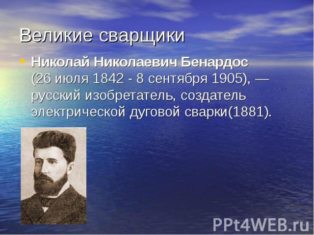 Великие сварщики Николай Николаевич Бенардос (26июля 1842 - 8сентября1905),—русский изобретатель, создатель электрической дуговой сварки(1881).