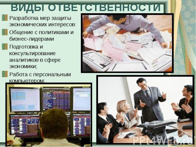Разработка мер защиты экономических интересов Разработка мер защиты экономических интересов Общение с политиками и бизнес-лидерами Подготовка и консультирование аналитиков в сфере экономики; Работа с персональным компьютером;