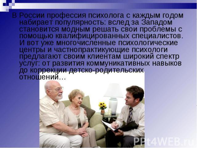 В России профессия психолога с каждым годом набирает популярность: вслед за Западом становится модным решать свои проблемы с помощью квалифицированных специалистов. И вот уже многочисленные психологические центры и частнопрактикующие психологи предл…