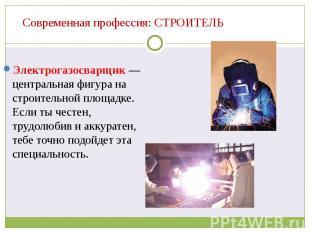 Современная профессия: СТРОИТЕЛЬ Электрогазосварщик — центральная фигура на стро