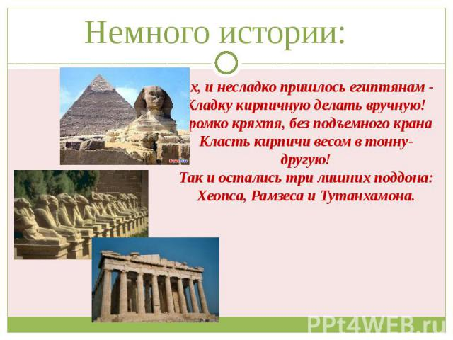 Немного истории: Ох, и несладко пришлось египтянам - Кладку кирпичную делать вручную! Громко кряхтя, без подъемного крана Класть кирпичи весом в тонну-другую! Так и остались три лишних поддона: Хеопса, Рамзеса и Тутанхамона.