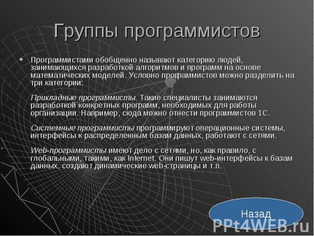 Группы программистов Программистами обобщенно называют категорию людей, занимающихся разработкой алгоритмов и программ на основе математических моделей. Условно программистов можно разделить на три категории: Прикладные программисты. Такие специалис…