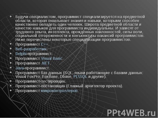 Будучи специалистом, программист специализируется на предметной области, которая охватывает знания и навыки, которыми способен качественно овладеть один человек. Широта предметной области и качество навыков для программиста индивидуальны. И зависят …