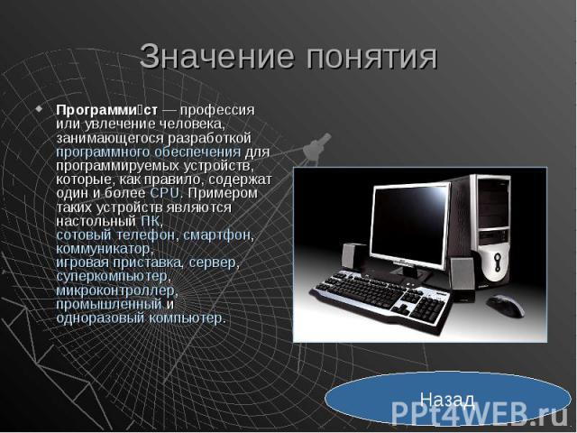 Значение понятия Программи ст— профессия или увлечение человека, занимающегося разработкой программного обеспечения для программируемых устройств, которые, как правило, содержат один и более CPU. Примером таких устройств являются настольный ПК…