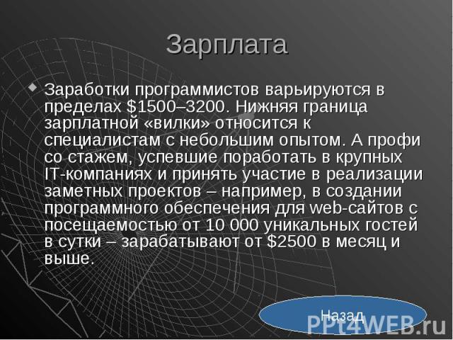Зарплата Заработки программистов варьируются в пределах $1500–3200. Нижняя граница зарплатной «вилки» относится к специалистам с небольшим опытом. А профи со стажем, успевшие поработать в крупных IT-компаниях и принять участие в реализации заметных …