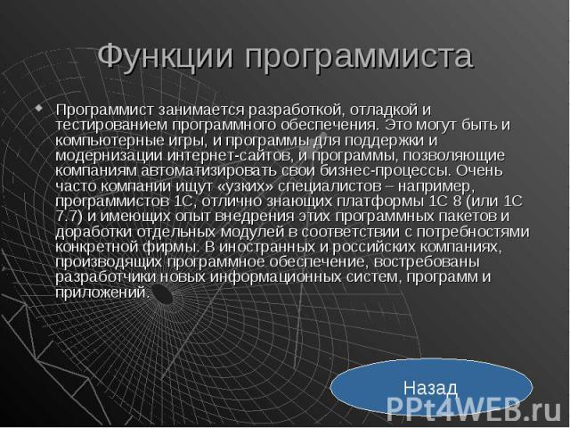 Функции программиста Программист занимается разработкой, отладкой и тестированием программного обеспечения. Это могут быть и компьютерные игры, и программы для поддержки и модернизации интернет-сайтов, и программы, позволяющие компаниям автоматизиро…
