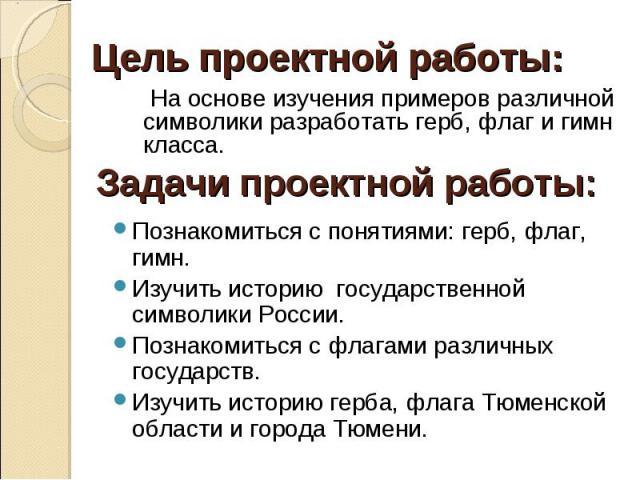 Познакомиться с понятиями: герб, флаг, гимн. Познакомиться с понятиями: герб, флаг, гимн. Изучить историю государственной символики России. Познакомиться с флагами различных государств. Изучить историю герба, флага Тюменской области и города Тюмени.