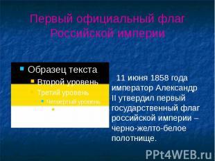 Первый официальный флаг Российской империи 11 июня 1858 года император Александр