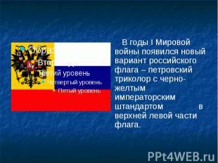 В годы I Мировой войны появился новый вариант российского флага – петровский три
