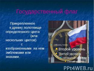 Государственный флаг Прикрепленное к древку полотнище определенного цвета (или н