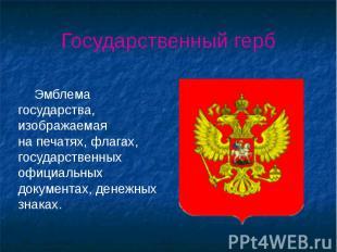 Государственный герб Эмблема государства, изображаемая на печатях, флагах, госуд