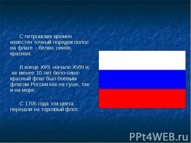 С петровских времен известен точный порядок полос на флаге – белая, синяя, красная. С петровских времен известен точный порядок полос на флаге – белая, синяя, красная. В конце XVII -начале XVIII в. не менее 10 лет бело-сине-красный флаг был боевым ф…