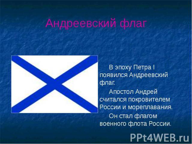Андреевский флаг В эпоху Петра I появился Андреевский флаг. Апостол Андрей считался покровителем России и мореплавания. Он стал флагом военного флота России.