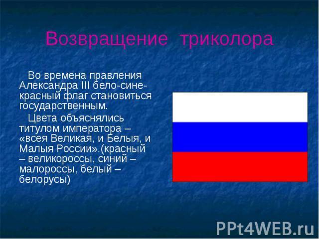 Возвращение триколора Во времена правления Александра III бело-сине-красный флаг становиться государственным. Цвета объяснялись титулом императора – «всея Великая, и Белыя, и Малыя России».(красный – великороссы, синий – малороссы, белый – белорусы)