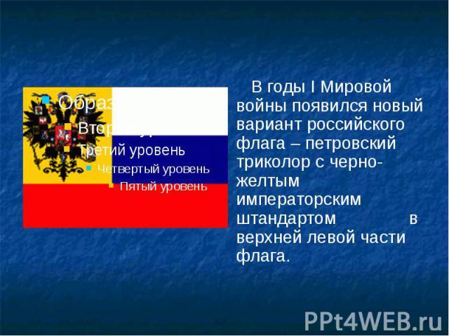В годы I Мировой войны появился новый вариант российского флага – петровский триколор с черно-желтым императорским штандартом в верхней левой части флага. В годы I Мировой войны появился новый вариант российского флага – петровский триколор с черно-…