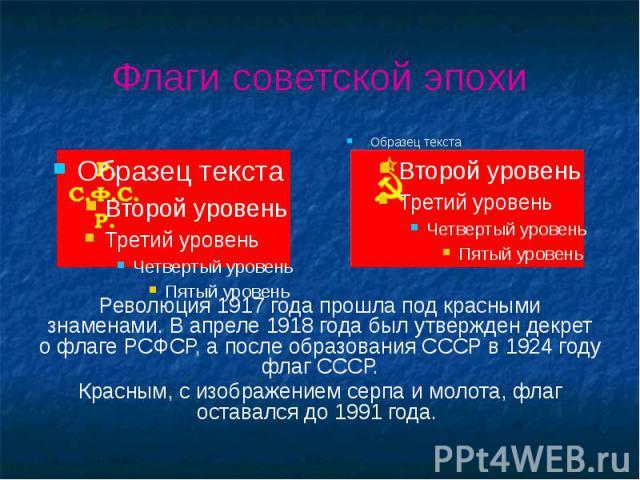 Флаги советской эпохи Революция 1917 года прошла под красными знаменами. В апреле 1918 года был утвержден декрет о флаге РСФСР, а после образования СССР в 1924 году флаг СССР. Красным, с изображением серпа и молота, флаг оставался до 1991 года.