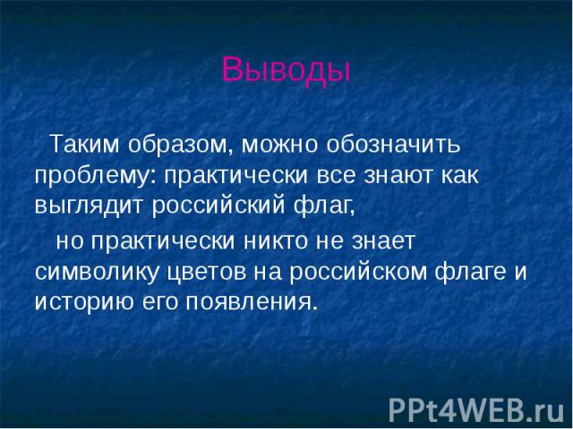 Выводы Таким образом, можно обозначить проблему: практически все знают как выглядит российский флаг, но практически никто не знает символику цветов на российском флаге и историю его появления.