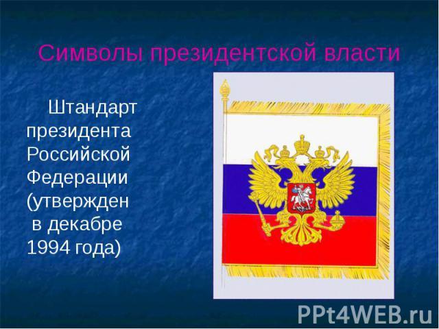 Символы президентской власти Штандарт президента Российской Федерации (утвержден в декабре 1994 года)