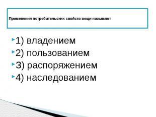 Применения потребительских свойств вещи называют 1) владением 2) пользованием З)