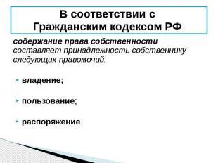 В соответствии с Гражданским кодексом РФ содержание права собственности составля