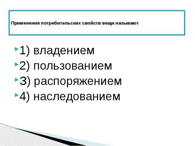 Применения потребительских свойств вещи называют 1) владением 2) пользованием З) распоряжением 4) наследованием
