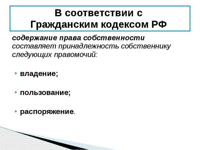 В соответствии с Гражданским кодексом РФ содержание права собственности составляет принадлежность собственнику следующих правомочий: владение; пользование; распоряжение.