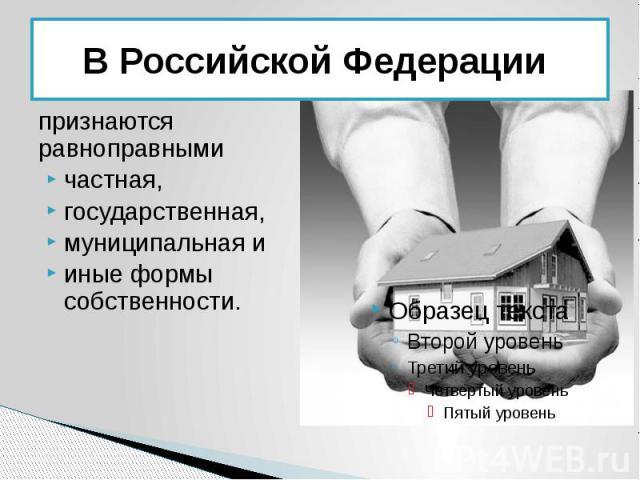 В Российской Федерации признаются равноправными частная, государственная, муниципальная и иные формы собственности.