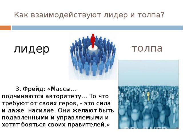 Как взаимодействуют лидер и толпа? З. Фрейд: «Массы…подчиняются авторитету… То что требуют от своих геров, - это сила и даже насилие. Они желают быть подавленными и управляемыми и хотят бояться своих правителей.»