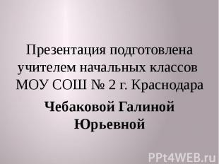 Презентация подготовлена учителем начальных классов МОУ СОШ № 2 г. Краснодара Че