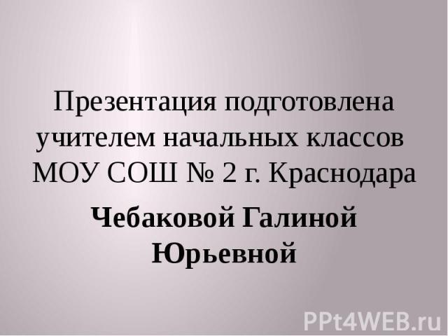 Презентация подготовлена учителем начальных классов МОУ СОШ № 2 г. Краснодара Чебаковой Галиной Юрьевной