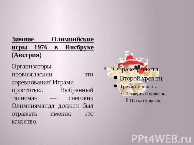 """Зимние Олимпийские игры 1976 в Инсбруке (Австрия) Организаторы провозгласили эти соревнования""""Играми простоты«. Выбранный талисман — снеговик Олимпиямандл должен был отражать именно это качество."""