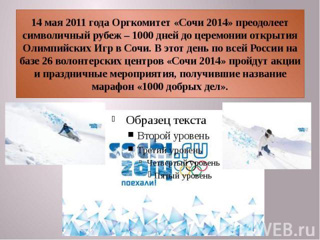 14 мая 2011 года Оргкомитет «Сочи 2014» преодолеет символичный рубеж – 1000 дней до церемонии открытия Олимпийских Игр в Сочи. В этот день по всей России на базе 26 волонтерских центров «Сочи 2014» пройдут акции и праздничные мероприятия, получившие…