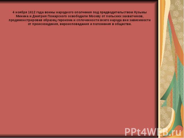 4 ноября 1612 года воины народного ополчения под предводительством Кузьмы Минина и Дмитрия Пожарского освободили Москву от польских захватчиков, продемонстрировав образец героизма и сплоченности всего народа вне зависимости от происхождения, вероисп…