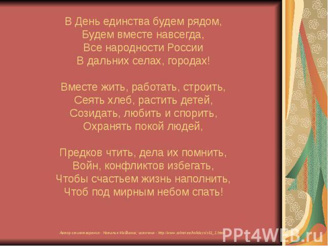В День единства будем рядом, Будем вместе навсегда, Все народности России В дальних селах, городах! Вместе жить, работать, строить, Сеять хлеб, растить детей, Созидать, любить и спорить, Охранять покой людей, Предков чтить, дела их помнить, Войн, ко…